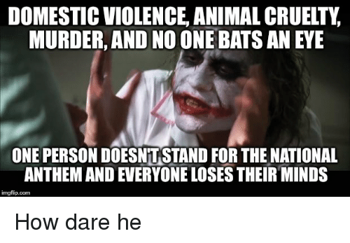 National Anthem, Domestic Violence, and Mind: DOMESTIC VIOLENCE ANIMALCRUELTY  MURDER, AND NO ONE BATS AN EYE  ONE PERSON DOESNTSTAND FOR THE NATIONAL  ANTHEM AND EVERYONE LOSES THEIR MINDS  imgflip.com How dare he