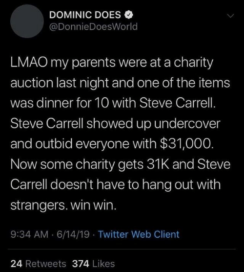 auction: DOMINIC DOES  @DonnieDoesWorld  LMAO my parents were at a charity  auction last night and one of the items  was dinner for 10 with Steve Carrell.  Steve Carrell showed up undercover  and outbid everyone with $31,000.  Now some charity gets 31K and Steve  Carrell doesn't have to hang out with  strangers. win win.  9:34 AM 6/14/19 Twitter Web Client  24 Retweets 374 Likes