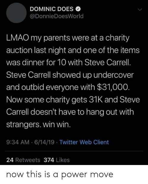 auction: DOMINIC DOES  @DonnieDoesWorld  LMAO my parents were at a charity  auction last night and one of the items  was dinner for 10 with Steve Carrell.  Steve Carrell showed up undercover  and outbid everyone with $31,000.  Now some charity gets 31K and Steve  Carrell doesn't have to hang out with  strangers. win win.  9:34 AM 6/14/19 Twitter Web Client  24 Retweets 374 Likes now this is a power move