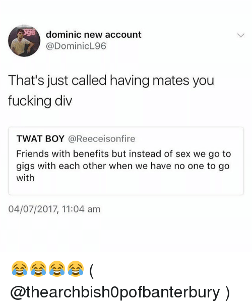 Friends With Benefits: dominic new account  @DominicL96  That's just called having mates you  fucking div  TWAT BOY @Reeceisonfire  Friends with benefits but instead of sex we go to  gigs with each other when we have no one to go  with  04/07/2017, 11:04 am 😂😂😂😂 ( @thearchbish0pofbanterbury )