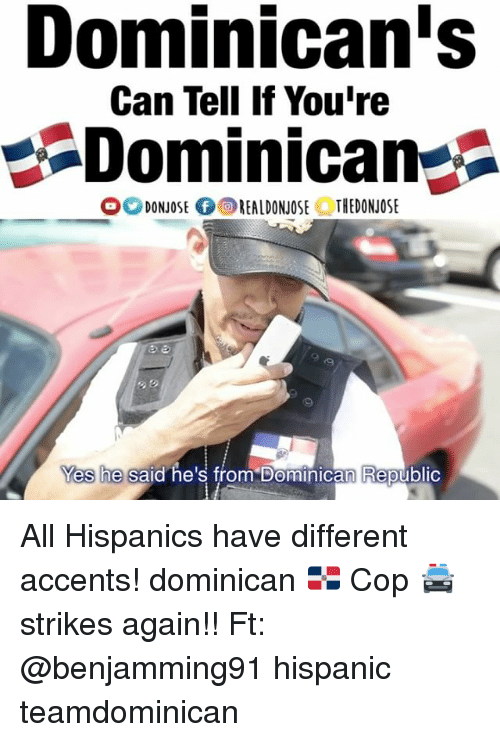Memes, Dominican, and 🤖: Dominican's  Can Tell If You're  Dominican  O DONNOSE fOREALDONJOSE THEDONJOSE  Yes he said he's from Dominican Republic All Hispanics have different accents! dominican 🇩🇴 Cop 🚔 strikes again!! Ft: @benjamming91 hispanic teamdominican