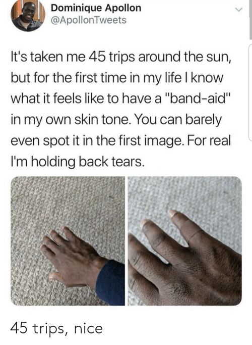 """What It Feels Like: Dominique Apollon  @ApollonTweets  It's taken me 45 trips around the sun,  but for the first time in my life I know  what it feels like to have a """"band-aid""""  in my own skin tone. You can barely  even spot it in the first image. For real  I'm holding back tears.  > 45 trips, nice"""