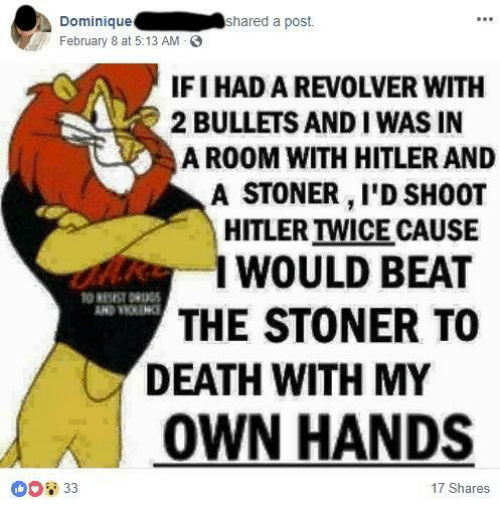 stoner: Dominique  February 8 at 5:13 AM  shared a post.  IFI HAD A REVOLVER WITH  2 BULLETS AND I WAS IN  A ROOM WITH HITLER AND  A STONER, I'D SH0OT  HITLER TWICE CAUSE  WOULD BEAT  THE STONER TO  DEATH WITH MY  OWN HANDS  ①D2 33  17 Shares