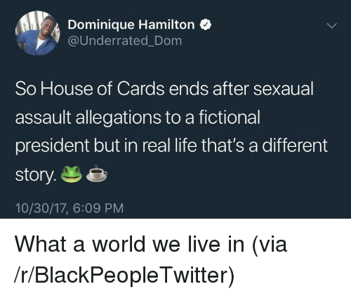 House of Cards: Dominique Hamilton  @Underrated_Dom  So House of Cards ends after sexaual  assault allegations to a fictional  president but in real life that's a different  story.e  10/30/17, 6:09 PM <p>What a world we live in (via /r/BlackPeopleTwitter)</p>