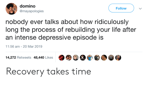 domino: domino  @mayapologies  Follow  nobody ever talks about how ridiculously  long the process of rebuilding your life after  an intense depressive episode is  1:56 am 20 Mar 2019  14,272 Retweets 48,440 Likes Recovery takes time