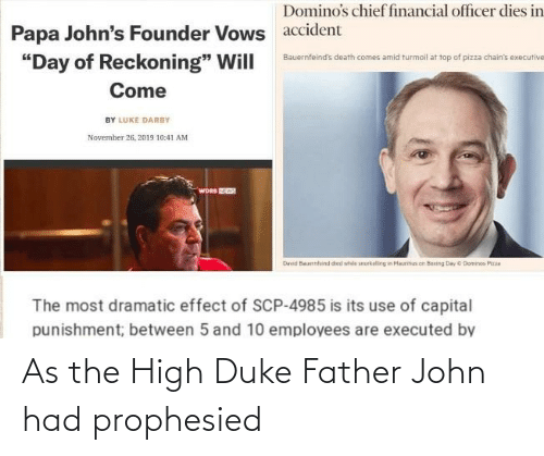 """capital punishment: Domino's chief financial officer dies in  Papa John's Founder Vows  """"Day of Reckoning"""" Will  accident  Bauernfeind's death comes amid turmoil at top of pizza chain's executive  Come  BY LUKE DARBY  November 26, 2019 10:41 AM  WORS W  David Beuerhfeind ded whele smarkelling in Meuritiun oit Busing Day C Dominos Pizaa  The most dramatic effect of SCP-4985 is its use of capital  punishment; between 5 and 10 employees are executed by As the High Duke Father John had prophesied"""
