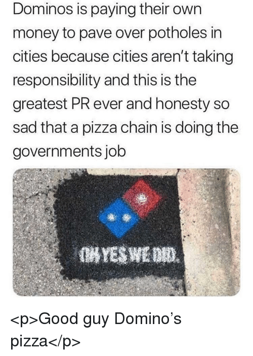 domino: Dominos is paying their own  money to pave over potholes in  cities because cities aren't taking  responsibility and this is the  greatest PR ever and honesty so  sad that a pizza chain is doing the  governments job <p>Good guy Domino's pizza</p>