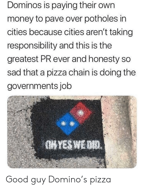 domino: Dominos is paying their own  money to pave over potholes in  cities because cities aren't taking  responsibility and this is the  greatest PR ever and honesty so  sad that a pizza chain is doing the  governments job Good guy Domino's pizza