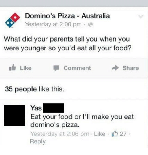 Domino's Pizza: Domino's Pizza Australia  Yesterday at 2:00 pme  What did your parents tell you when you  were younger so you'd eat all your food?  Like  Comment  Share  35 people like this.  Yas  Eat your food or l'l make you eat  domino's pizza.  Yesterday at 2:06 pm Like 27  Reply