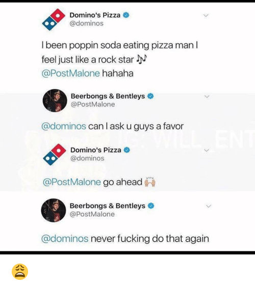 Fucking, Memes, and Pizza: Domino's Pizza  @domino:s  I been poppin soda eating pizza man l  feel just like a rock star  @PostMalone hahaha  Beerbongs & Bentleys  @PostMalone  @dominos can l ask u guys a favor  Domino's Pizza  @dominos  @PostMalone go ahead  Beerbongs & Bentleys  @PostMalone  @dominos never fucking do that again 😩