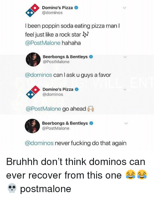 Fucking, Memes, and Pizza: Domino's Pizza  @dominos  I been poppin soda eating pizza man l  feel just like a rock star  @PostMalone hahaha  Beerbongs & Bentleys  @PostMalone  @dominos can l ask u guys a favor  Domino's Pizza  @dominos  @PostMalone go ahead  Beerbongs & Bentleys  @PostMalone  @dominos never fucking do that again Bruhhh don't think dominos can ever recover from this one 😂😂 💀 postmalone
