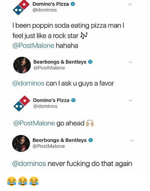 Fucking, Funny, and Pizza: Domino's Pizza  @dominos  l been poppin soda eating pizza man l  feel just like a rock star  @PostMalone hahaha  Beerbongs & Bentleys  @PostMalone  @dominos can I ask u guys a favor  Domino's Pizza c  @dominos  @PostMalone go ahead  Beerbongs & Bentleys  @PostMalone  @dominos never fucking do that again 😂😂😂