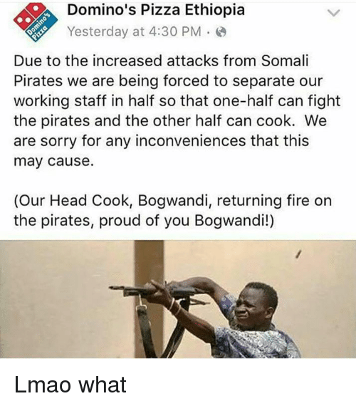 Dank Memes: Domino's Pizza Ethiopia  Yesterday at 4:30 PM  Due to the increased attacks from Somali  Pirates we are being forced to separate our  working staff in half so that one-half can fight  the pirates and the other half can cook. We  are sorry for any inconveniences that this  may cause.  (Our Head Cook, Bogwandi, returning fire on  the pirates, proud of you Bogwandi!) Lmao what