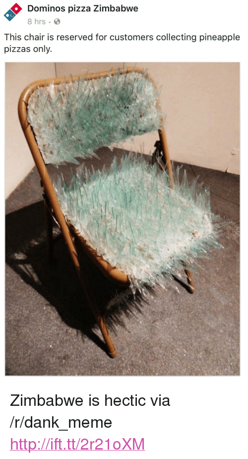 """Dank, Meme, and Pizza: Dominos pizza Zimbabwe  8 hrs  This chair is reserved for customers collecting pineapple  pizzas only. <p>Zimbabwe is hectic via /r/dank_meme <a href=""""http://ift.tt/2r21oXM"""">http://ift.tt/2r21oXM</a></p>"""