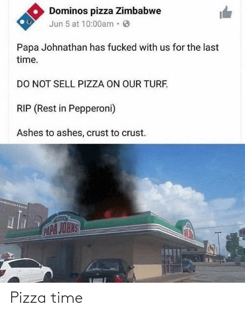 zimbabwe: Dominos pizza Zimbabwe  Jun 5 at 10:00am·  Papa Johnathan has fucked with us for the last  time.  DO NOT SELL PIZZA ON OUR TURF.  RIP (Rest in Pepperoni)  Ashes to ashes, crust to crust.  CAPA JOHNS Pizza time