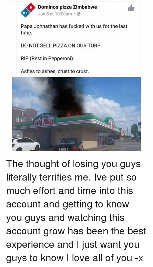turf: Dominos pizza Zimbabwe  Jun 5 at 10:00am.  Papa Johnathan has fucked with us for the last  time.  DO NOT SELL PIZZA ON OUR TURF  RIP (Rest in Pepperoni)  Ashes to ashes, crust to crust. The thought of losing you guys literally terrifies me. Ive put so much effort and time into this account and getting to know you guys and watching this account grow has been the best experience and I just want you guys to know I love all of you -x