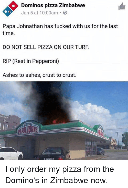 turf: Dominos pizza Zimbabwe  Jun 5 at 10:00am.  Papa Johnathan has fucked with us for the last  time.  DO NOT SELL PIZZA ON OUR TURF  RIP (Rest in Pepperoni)  Ashes to ashes, crust to crust. I only order my pizza from the Domino's in Zimbabwe now.