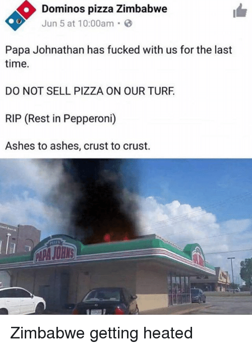 turf: Dominos pizza Zimbabwe  Jun 5 at 10:00am.  Papa Johnathan has fucked with us for the last  time.  DO NOT SELL PIZZA ON OUR TURF  RIP (Rest in Pepperoni)  Ashes to ashes, crust to crust. Zimbabwe getting heated