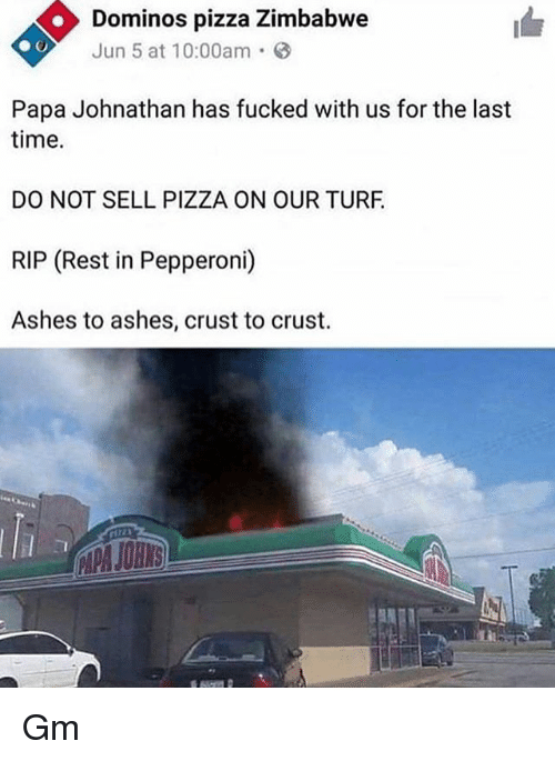turf: Dominos pizza Zimbabwe  Jun 5 at 10:00am  Papa Johnathan has fucked with us for the last  time.  DO NOT SELL PIZZA ON OUR TURF  RIP (Rest in Pepperoni)  Ashes to ashes, crust to crust  APA JOHNS Gm