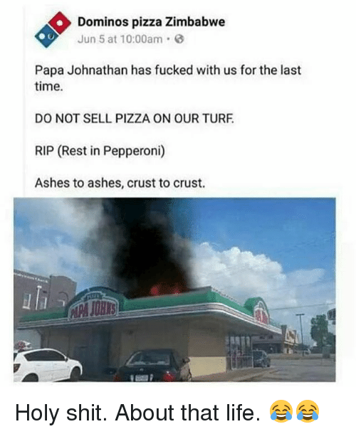 turf: Dominos pizza Zimbabwe  Jun 5 at 10:00am.  Papa Johnathan has fucked with us for the last  time.  DO NOT SELL PIZZA ON OUR TURF  RIP (Rest in Pepperoni)  Ashes to ashes, crust to crust.  uli Holy shit. About that life. 😂😂