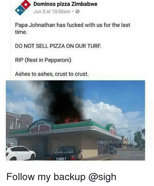 turf: Dominos pizza Zimbabwe  Jun 5 at 10:00am  Papa Johnathan has fucked with us for the last  time.  DO NOT SELL PIZZA ON OUR TURF  RIP (Rest in Pepperoni)  Ashes to ashes, crust to crust. Follow my backup @sigh