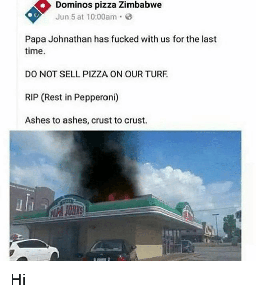 turf: Dominos pizza Zimbabwe  Jun 5 at 10:00am  Papa Johnathan has fucked with us for the last  time.  DO NOT SELL PIZZA ON OUR TURF  RIP (Rest in Pepperoni)  Ashes to ashes, crust to crust. Hi