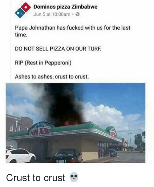 turf: Dominos pizza Zimbabwe  Jun 5 at 10:00am  Papa Johnathan has fucked with us for the last  time.  DO NOT SELL PIZZA ON OUR TURF  RIP (Rest in Pepperoni)  Ashes to ashes, crust to crust. Crust to crust 💀