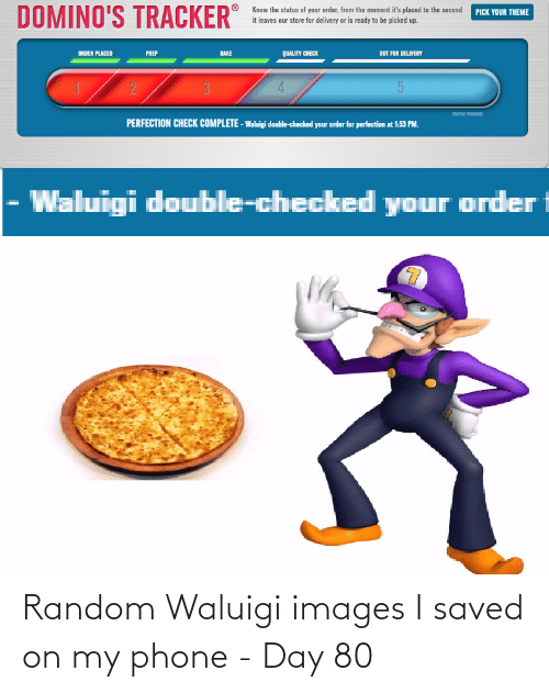 patent: DOMINO'S TRACKER  Know the status of your order, from the moment it's placed to the second  it leaves our store for delivery or is ready to be picked up.  PICK YOUR THEME  ORDER PLACED  PREP  BAKE  QUALITY CHECK  DUT FOR DELIVERY  PATENT PENDING  PERFECTION CHECK COMPLETE - Waluigi double-checked your order for perfection at 1:53 PM.  Waluigi double-checked your order Random Waluigi images I saved on my phone - Day 80