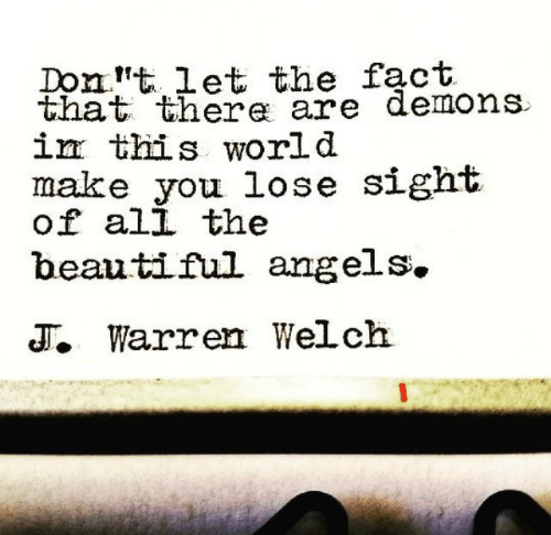 Warren: Domt 1et the fact  that there are demons  İEE this world  make you lose sight  of ali the  beautiful angels.  T. Warren Welch