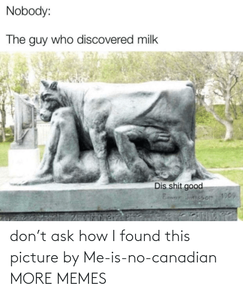 I Found: don't ask how I found this picture by Me-is-no-canadian MORE MEMES