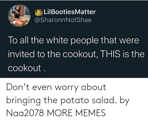 potato salad: Don't even worry about bringing the potato salad. by Naa2078 MORE MEMES