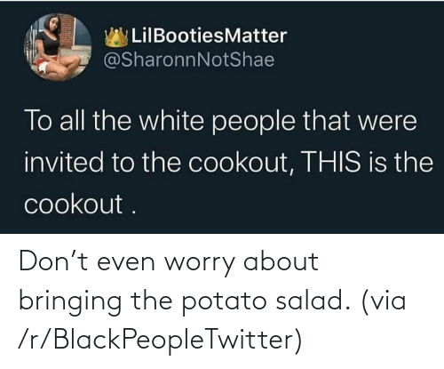 potato salad: Don't even worry about bringing the potato salad. (via /r/BlackPeopleTwitter)