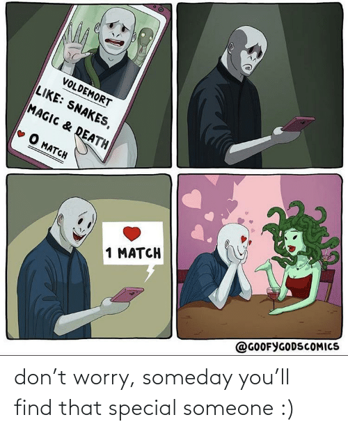 worry: don't worry, someday you'll find that special someone :)