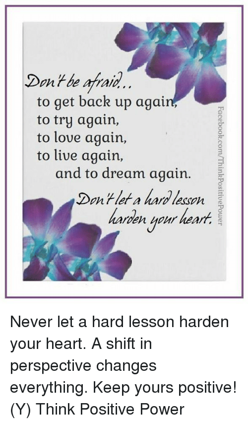Love, Memes, and Heart: Don + be afraid  to get back up again,  to try again,  to love again,  to live again,  and to dream again.  Don't let a hard lesson  haroenheUr heart.  rler a haro lesso Never let a hard lesson harden your heart.  A shift in perspective changes everything. Keep yours positive!  (Y)  Think Positive Power