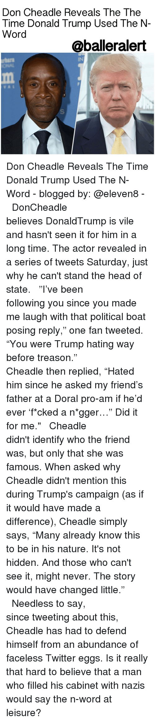 "Memes, Treason, and Boat: Don Cheadle Reveals The The  Time Donald Trump Used The N  Word  @balleralert Don Cheadle Reveals The Time Donald Trump Used The N-Word - blogged by: @eleven8 - ⠀⠀⠀⠀⠀⠀⠀⠀⠀ ⠀⠀⠀⠀⠀⠀⠀⠀⠀ DonCheadle believes DonaldTrump is vile and hasn't seen it for him in a long time. The actor revealed in a series of tweets Saturday, just why he can't stand the head of state. ⠀⠀⠀⠀⠀⠀⠀⠀⠀ ⠀⠀⠀⠀⠀⠀⠀⠀⠀ ""I've been following you since you made me laugh with that political boat posing reply,"" one fan tweeted. ""You were Trump hating way before treason."" ⠀⠀⠀⠀⠀⠀⠀⠀⠀ ⠀⠀⠀⠀⠀⠀⠀⠀⠀ Cheadle then replied, ""Hated him since he asked my friend's father at a Doral pro-am if he'd ever 'f*cked a n*gger…"" Did it for me."" ⠀⠀⠀⠀⠀⠀⠀⠀⠀ ⠀⠀⠀⠀⠀⠀⠀⠀⠀ Cheadle didn't identify who the friend was, but only that she was famous. When asked why Cheadle didn't mention this during Trump's campaign (as if it would have made a difference), Cheadle simply says, ""Many already know this to be in his nature. It's not hidden. And those who can't see it, might never. The story would have changed little."" ⠀⠀⠀⠀⠀⠀⠀⠀⠀ ⠀⠀⠀⠀⠀⠀⠀⠀⠀ Needless to say, since tweeting about this, Cheadle has had to defend himself from an abundance of faceless Twitter eggs. Is it really that hard to believe that a man who filled his cabinet with nazis would say the n-word at leisure?"