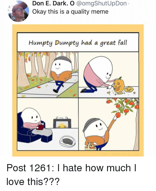 Fall, Love, and Meme: Don E. Dark. O @omgShutUpDon  Okay this is a quality meme  Humpty Dumpty had a great fall Post 1261: I hate how much I love this???