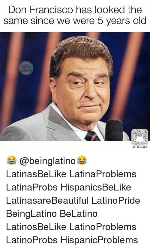 Francisco: Don Francisco has looked the  same since we were 5 years old  SC: BLSNAPZ 😂 @beinglatino😂 LatinasBeLike LatinaProblems LatinaProbs HispanicsBeLike LatinasareBeautiful LatinoPride BeingLatino BeLatino LatinosBeLike LatinoProblems LatinoProbs HispanicProblems