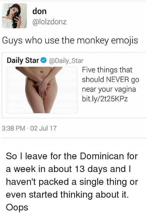 Memes, Emojis, and Monkey: don  @lolzdonz  Guys who use the monkey emojis  Daily Star @Daily_Star  Five things that  should NEVER go  near your vagina  bit.ly/2t25KPz  3:38 PM 02 Jul 17 So I leave for the Dominican for a week in about 13 days and I haven't packed a single thing or even started thinking about it. Oops