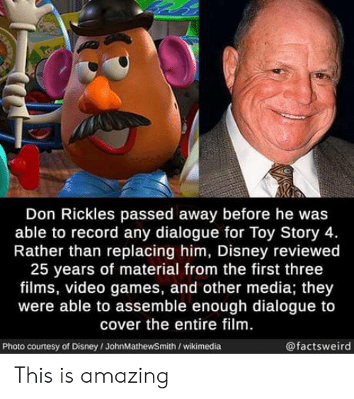 Toy Story: Don Rickles passed away before he was  able to record any dialogue for Toy Story 4.  Rather than replacing him, Disney reviewed  25 years of material from the first three  films, video games, and other media; they  were able to assemble enough dialogue to  cover the entire film.  @factsweird  Photo courtesy of Disney/JohnMathewSmith /wikimedia This is amazing
