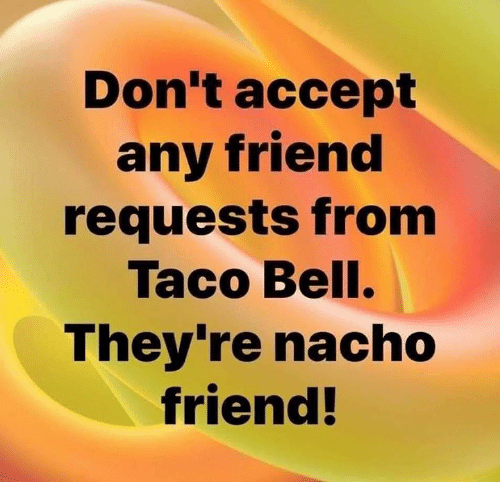 nacho: Don t accept  any friend  requests from  Taco Bell.  They're nacho  friend!