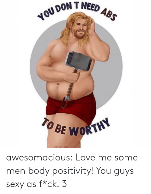 T Need: DON T NEED  TO BE  WORTHY awesomacious:  Love me some men body positivity! You guys sexy as f*ck! 3