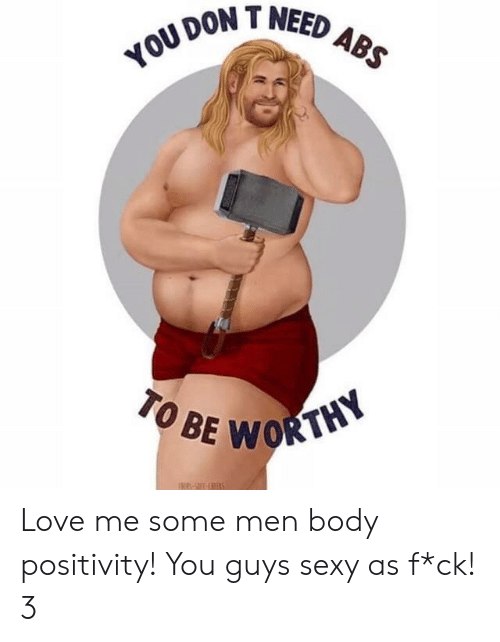 T Need: DON T NEED  TO BE  WORTHY Love me some men body positivity! You guys sexy as f*ck! 3