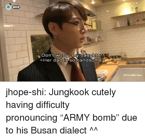"""Jhope: Don 't worry my daughter  Her dad IS SO handsome  BTS & ARMY News jhope-shi:  Jungkook cutely having difficulty pronouncing""""ARMY bomb"""" due to his Busan dialect ^^"""