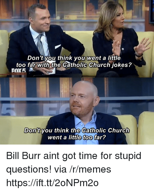 Church, Memes, and Jokes: Don 't you think you went a little  too far with the Catholic Church jokes?  FOX5  Don't vou think the Catholic Church  went a little too far? Bill Burr aint got time for stupid questions! via /r/memes https://ift.tt/2oNPm2o