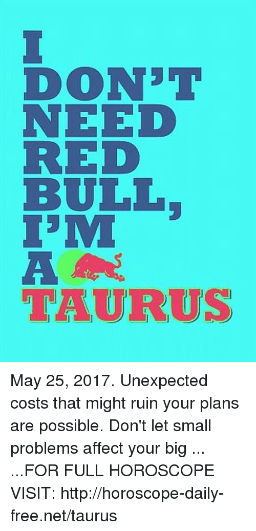 Affect, Free, and Horoscope: DON3T  NEED  BULL  TAURUS May 25, 2017. Unexpected costs that might ruin your plans are possible. Don't let small problems affect your big ... ...FOR FULL HOROSCOPE VISIT: http://horoscope-daily-free.net/taurus