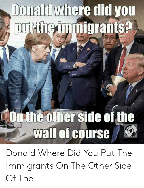 Other Side Of The Wall For You: Donad where did you  put the immigrants?  Onthe other side of the  Wall of course ! Donald Where Did You Put The Immigrants On The Other Side Of The ...