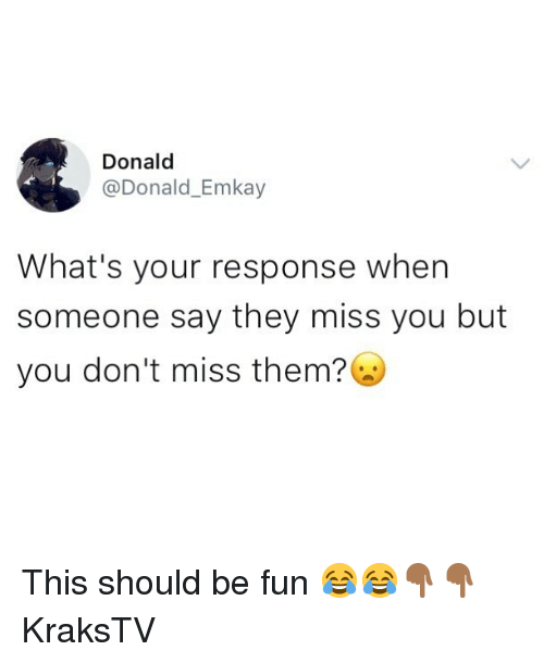 Memes, 🤖, and Fun: Donald  @Donald_Emkay  What's your response when  someone say they miss you but  you don't miss them? This should be fun 😂😂👇🏾👇🏾 KraksTV