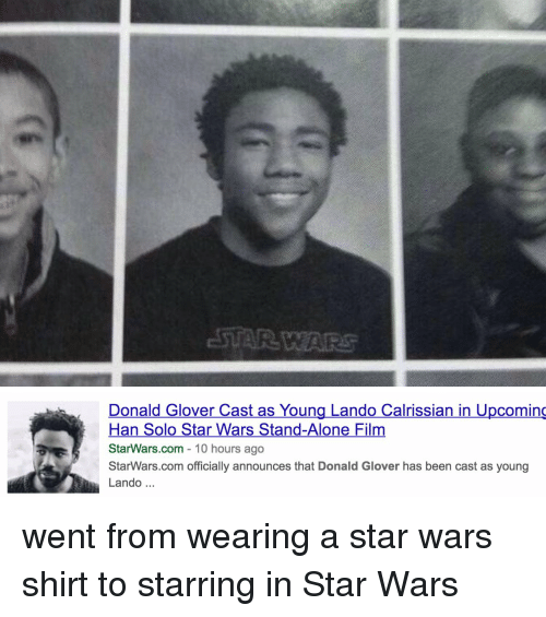 Donald Glover, Han Solo, and Star Wars: Donald Glover Cast as Young Lando Calrissian in Upcoming  Han Solo Star Wars Stand-Alone Film  StarWars.com 10 hours ago  StarWars.com officially announces that Donald Glover has been cast as young  Lando went from wearing a star wars shirt to starring in Star Wars