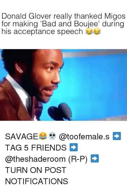 Donald Glover, Migos, and Dank Memes: Donald Glover really thanked Migos  for making Bad and Boujee' during  his acceptance speech SAVAGE😂💀 @toofemale.s ➡️ TAG 5 FRIENDS ➡️ @theshaderoom (R-P) ➡️ TURN ON POST NOTIFICATIONS