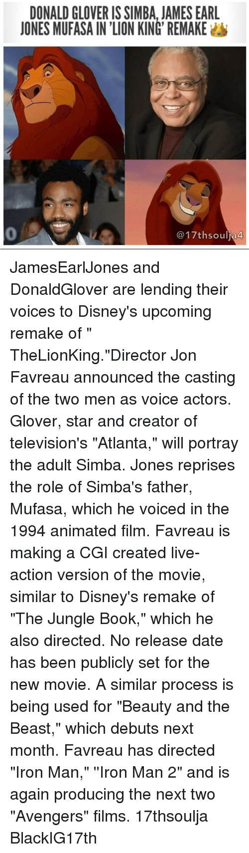 "Iron Man, Memes, and Mufasa: DONALD GLOVERIS SIMBA, JAMES EARL  JONES MUFASAINION KING REMAKE  a 44 JamesEarlJones and DonaldGlover are lending their voices to Disney's upcoming remake of "" TheLionKing.""Director Jon Favreau announced the casting of the two men as voice actors. Glover, star and creator of television's ""Atlanta,"" will portray the adult Simba. Jones reprises the role of Simba's father, Mufasa, which he voiced in the 1994 animated film. Favreau is making a CGI created live-action version of the movie, similar to Disney's remake of ""The Jungle Book,"" which he also directed. No release date has been publicly set for the new movie. A similar process is being used for ""Beauty and the Beast,"" which debuts next month. Favreau has directed ""Iron Man,"" ''Iron Man 2"" and is again producing the next two ""Avengers"" films. 17thsoulja BlackIG17th"